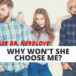 Ask Dr. NerdLove: Why Won't She Choose Me?