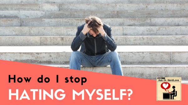 Ask Dr. NerdLove: How Do I Stop Hating Myself?
