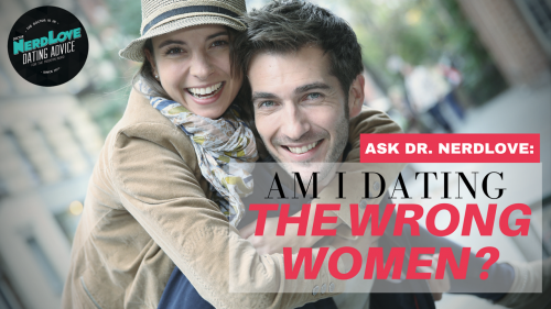ask dr nerdlove am i attracted to the wrong women