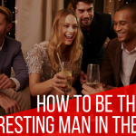 Paging Dr. NerdLove Episode #56 – How To Be The Most Interesting Man In The Room