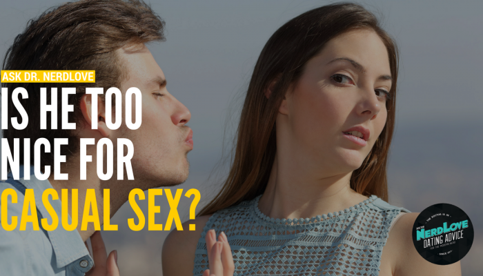 """Ask Dr. NerdLove: Am I Too """"Nice"""" For Casual Sex?"""