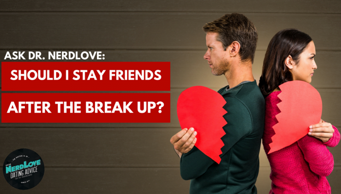 Ask Dr. NerdLove: Should I Stay Friends After A Break Up?
