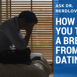 Ask Dr. NerdLove: How Do I Take A Break From Dating?