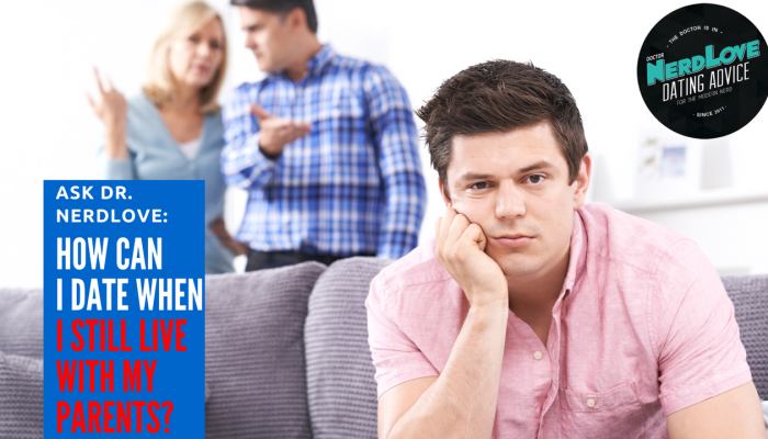 Ask Dr. NerdLove: Can I Date When I Still Live With My Parents?