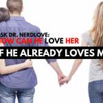 Ask Dr. NerdLove: How Can He Love Her If He Already Loves Me?