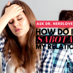 Ask Dr. NerdLove: How Do I Avoid Sabotaging My Relationships?