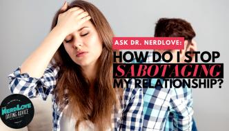 Ask Dr. NerdLove: How Do I Avoid Sabotaging My Relationships?