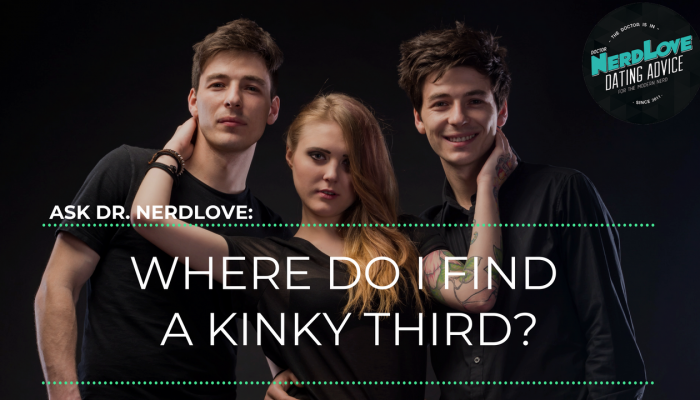 Ask Dr. NerdLove: Where Do We Find a Kinky Third?