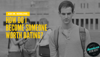 Ask Dr. NerdLove: How Do I Become Someone Worth Dating?