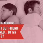 Ask Dr. NerdLove: How Do I Friend Zone My Wife?