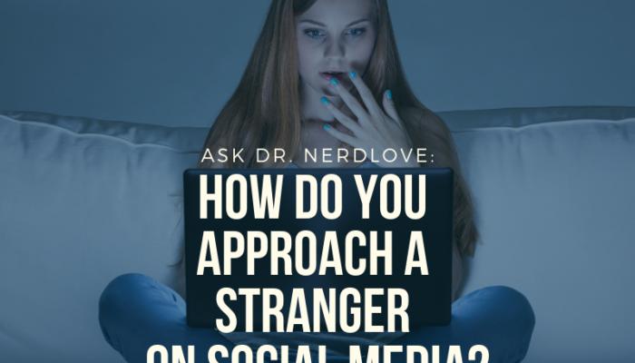 Ask Dr. NerdLove: How Do I Approach A Stranger on Social Media?