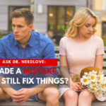 Ask Dr. NerdLove: I Made A Mistake. Is It Too Late To Fix It?