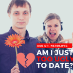 Ask Dr. NerdLove: What Do You Do When You're Too Ugly To Date?