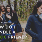 Ask Dr. NerdLove: How Do I Handle a Toxic Friend?
