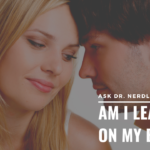 Ask Dr. NerdLove: Am I Leading On My Ex?