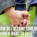Ask Dr. NerdLove: How Do I Become Someone Women Want To Date?