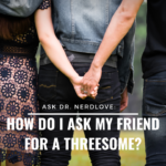 Ask Dr. NerdLove: How Do I Ask My Friend For A Threesome?