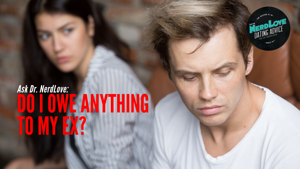 Ask Dr  NerdLove: Do I Owe Anything To My Ex? - Paging Dr  NerdLove