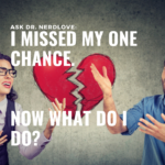 Ask Dr. NerdLove: I Missed My Chance. What Do I Do Now?