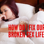Ask Dr. NerdLove: How Can I Fix Our Broken Sex Life?