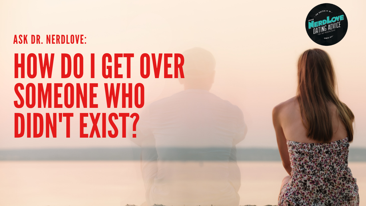Ask Dr  NerdLove: How Do I Get Over Someone Who Didn't Exist