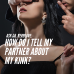 Ask Dr. NerdLove: How Do I Tell My Girlfriend About My Kink?