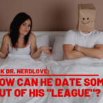 Ask Dr. NerdLove: How Do I Date Out Of My League?