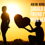 Ask Dr. NerdLove: Should I Tell My Friend I'm In Love With Her?