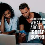Ask Dr. NerdLove: What Do I Do About My Irresponsible Boyfriend?
