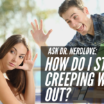 Ask Dr. NerdLove: How Do I Stop Creeping Out Women?