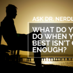 Ask Dr. NerdLove: What Do You Do When Your Best Isn't Good Enough?