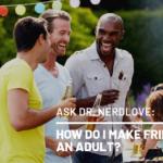 Ask Dr. NerdLove: How Do I Make Actual Friends?