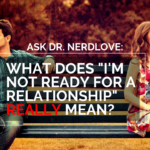 "Ask Dr. NerdLove: What Does ""Not Ready For A Relationship"" REALLY Mean?"