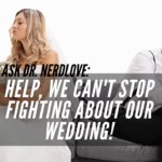 Ask Dr. NerdLove: How Do We Stop Fighting Over Our Wedding?