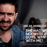 Ask Dr. NerdLove: She Had Wild Sex With Other Guys. Why Not With Me?