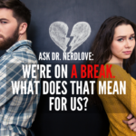 Ask Dr. NerdLove: We're On A Break. What Does That Mean?