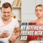 Ask Dr. NerdLove: I Hate That My Boyfriend is Friends With His Ex