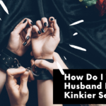 How Do I Tell My Husband I Need A Kinkier Sex Life?