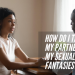 How Do I Talk To My Partner About My Sexual Fantasies?