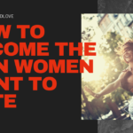5 Ways To Become Someone Women Want To Date