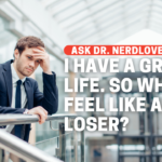 I Have A Great Life. So Why Do I Feel Like A Loser?