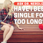 Have I Been Single For Too Long?