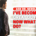 I've Become A Great Guy. Now What Do I Do?