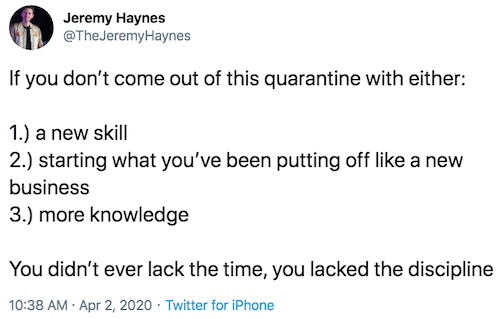 """Tweet that reads """"If you don't come out of this quarantine with either a new skill, starting what you've been putting off like a new business or new knowledge, you didn't ever lack the time, you lacked the discipline"""""""