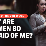 Ask Dr. NerdLove: Why Are Women So Afraid Of Me?