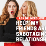 Help, My Friends Are Sabotaging My Relationships