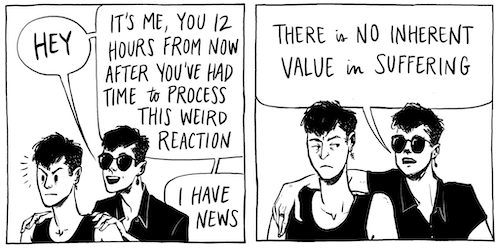 """two panel comic strip featuring two identical characters. Text reads """"Hey, it's me, the you 12 hours from now after you've had time to process this weird reaction. I have news: there is no inherent value in suffering."""""""