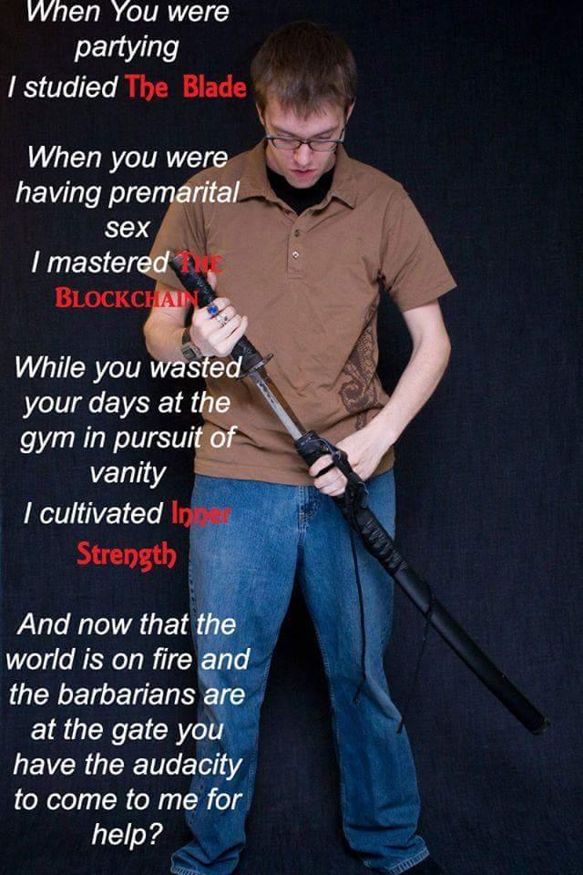 """Meme of a skinny, nerdy white teenage boy holding a partially unsheathed katana. Text reads: """"When you were partying, I studied the blade. When you were having premarital sex, I mastered the blockchain. While you wasted your days at the gym in pursuit of vanity, I cultivated inner strength. And now that the world is on fire and the barbarians are at the gate you have the audacity to come to me for help."""""""