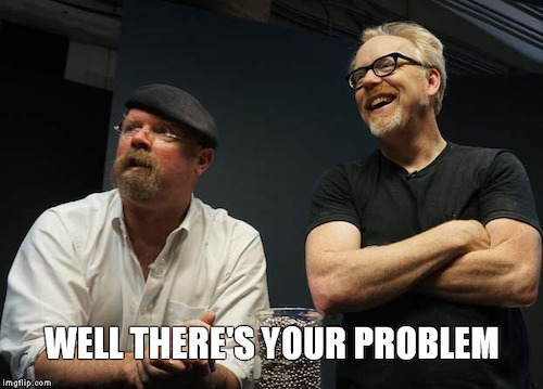 """A photo of Adam Savage and Jaime Hyneman. Bottom text reads """"Well there's your problem."""""""