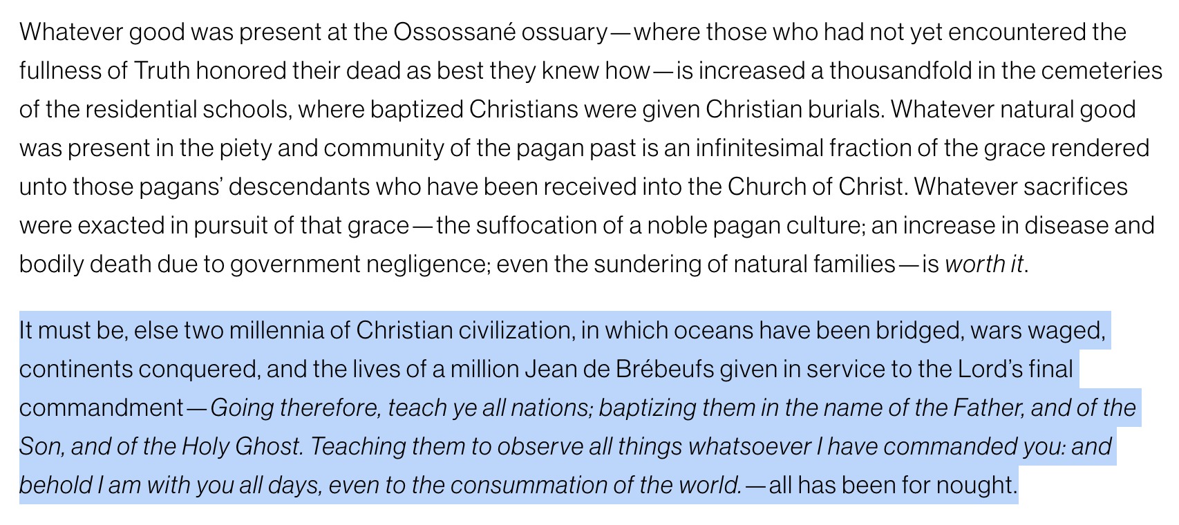 """Screenshot of American Conservative article on Canadian Residential schools. Text reads: """"Whatever good was present at the Ossossané ossuary—where those who had not yet encountered the fullness of Truth honored their dead as best they knew how—is increased a thousandfold in the cemeteries of the residential schools, where baptized Christians were given Christian burials. Whatever natural good was present in the piety and community of the pagan past is an infinitesimal fraction of the grace rendered unto those pagans' descendants who have been received into the Church of Christ. Whatever sacrifices were exacted in pursuit of that grace—the suffocation of a noble pagan culture; an increase in disease and bodily death due to government negligence; even the sundering of natural families—is worth it. It must be, else two millennia of Christian civilization, in which oceans have been bridged, wars waged, continents conquered, and the lives of a million Jean de Brébeufs given in service to the Lord's final commandment—Going therefore, teach ye all nations; baptizing them in the name of the Father, and of the Son, and of the Holy Ghost. Teaching them to observe all things whatsoever I have commanded you: and behold I am with you all days, even to the consummation of the world.—all has been for nought."""""""